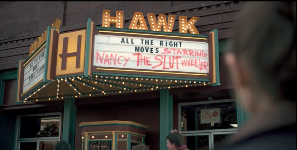 "The movie marquee in Hawkins in STRANGER THINGS (2016). The official movie showing is ALL THE RIGHT MOVES, with ""Starring Nancy The Slut Wheeler"" scrawled in spray paint next to the title"